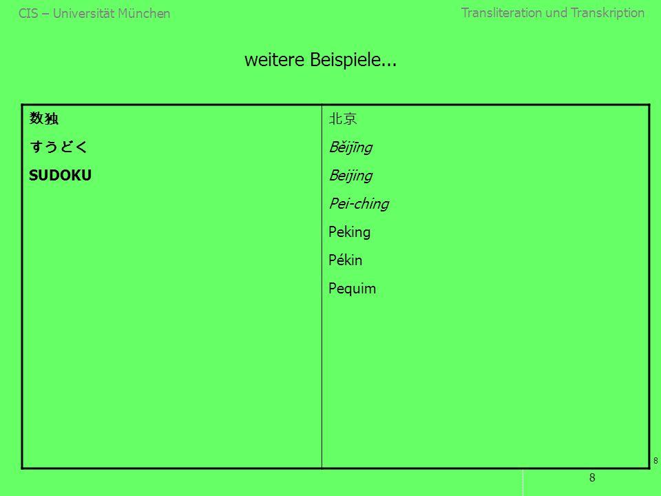 Transliteration und Transkription 8 CIS – Universität München 8 weitere Beispiele... 数独 すうどく SUDOKU 北京 Běijīng Beijing Pei-ching Peking Pékin Pequim