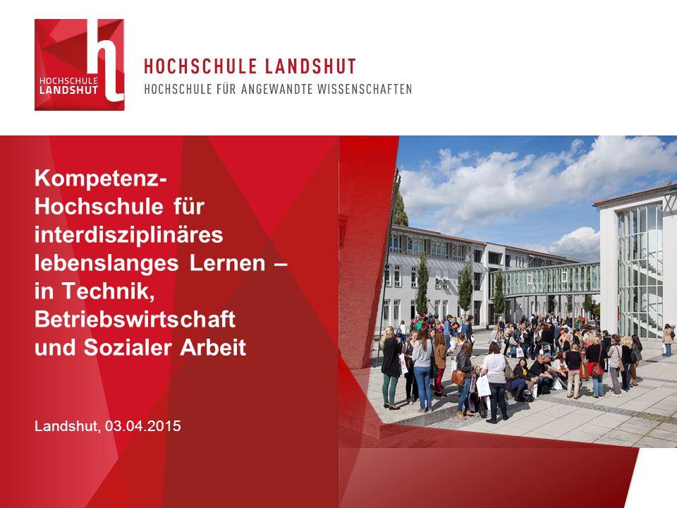 Landshut, 03.04.2015 Kompetenz- Hochschule für interdisziplinäres lebenslanges Lernen – in Technik, Betriebswirtschaft und Sozialer Arbeit