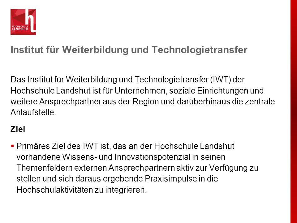 Institut für Weiterbildung und Technologietransfer Das Institut für Weiterbildung und Technologietransfer (IWT) der Hochschule Landshut ist für Untern