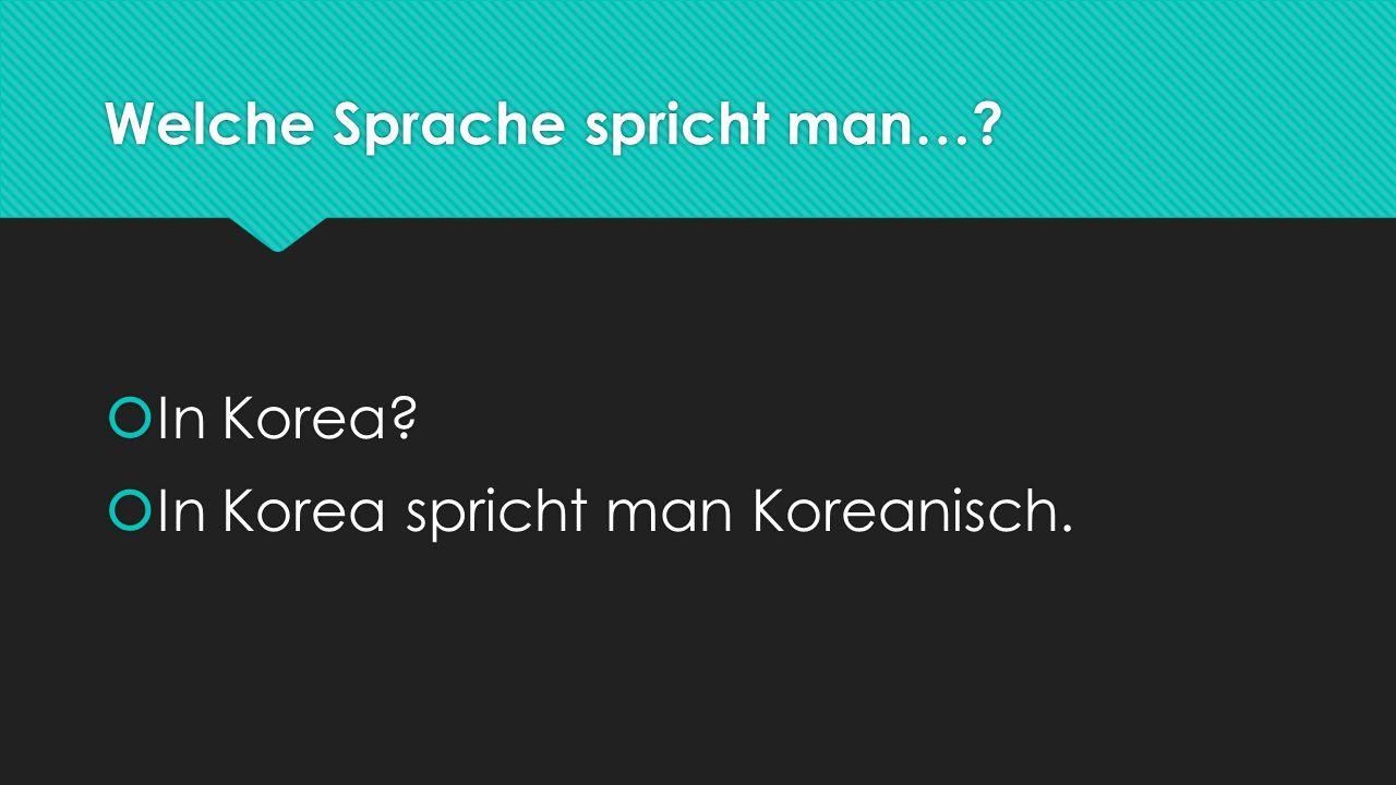 Welche Sprache spricht man…. In Korea.  In Korea spricht man Koreanisch.