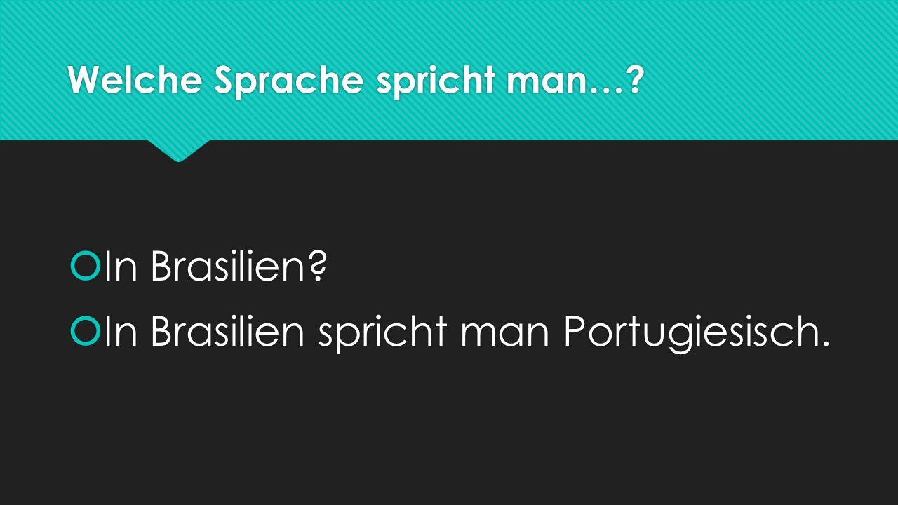 Welche Sprache spricht man…?  In Brasilien?  In Brasilien spricht man Portugiesisch.  In Brasilien?  In Brasilien spricht man Portugiesisch.