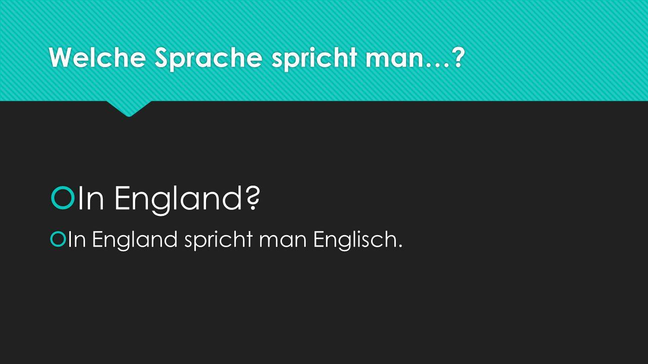 Welche Sprache spricht man…?  In England?  In England spricht man Englisch.  In England?  In England spricht man Englisch.