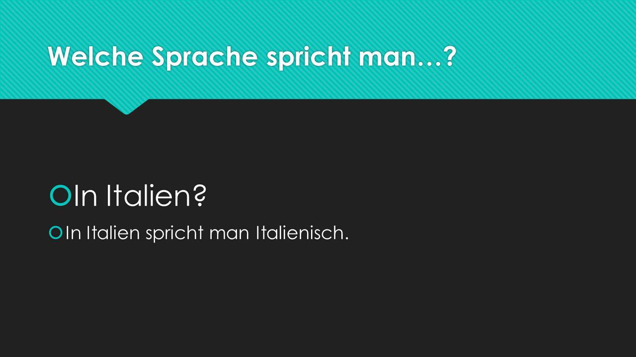 Welche Sprache spricht man…. In Italien.  In Italien spricht man Italienisch.