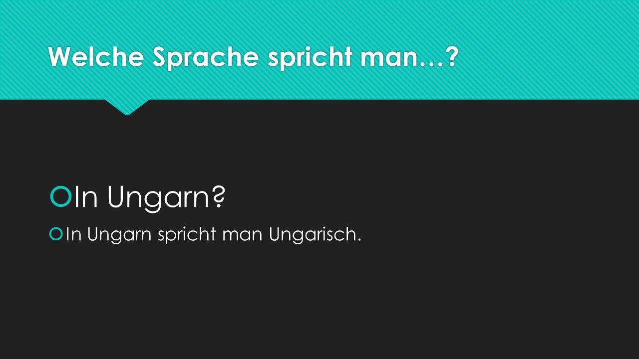 Welche Sprache spricht man…?  In Ungarn?  In Ungarn spricht man Ungarisch.  In Ungarn?  In Ungarn spricht man Ungarisch.