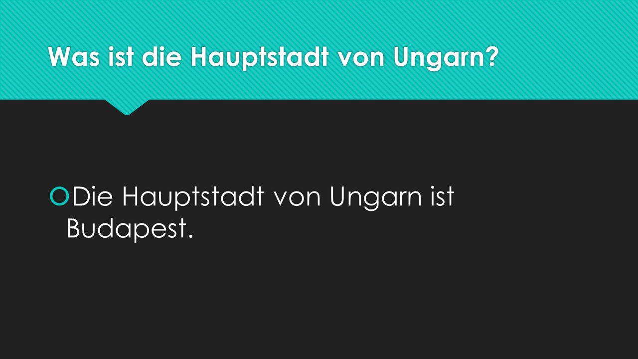 Was ist die Hauptstadt von Ungarn?  Die Hauptstadt von Ungarn ist Budapest.
