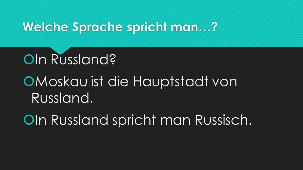 Welche Sprache spricht man…?  In Russland?  Moskau ist die Hauptstadt von Russland.  In Russland spricht man Russisch.  In Russland?  Moskau ist