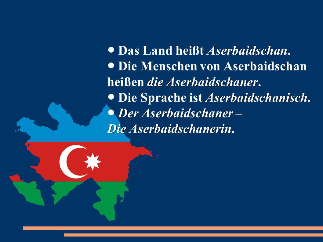 Aserbaidschan die Aserbaidschaner Aserbaidschanisch Der Aserbaidschaner – Die Aserbaidschanerin ● Das Land heißt Aserbaidschan. ● Die Menschen von Ase