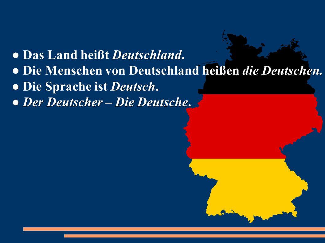 Deutschland die Deutschen. ● Deutsch. ● Der Deutscher – Die Deutsche. ● Das Land heißt Deutschland. ● Die Menschen von Deutschland heißen die Deutsche