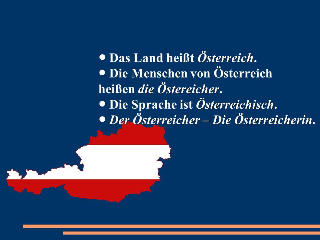 Österreich die Östereicher Österreichisch Der Österreicher – Die Österreicherin ● Das Land heißt Österreich. ● Die Menschen von Österreich heißen die