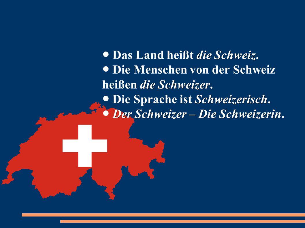 die Schweiz die Schweizer Schweizerisch Der Schweizer – Die Schweizerin ● Das Land heißt die Schweiz. ● Die Menschen von der Schweiz heißen die Schwei