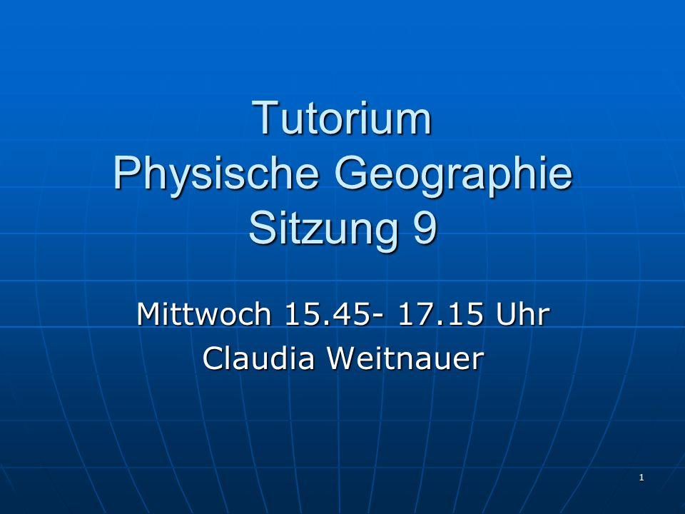 1 Tutorium Physische Geographie Sitzung 9 Mittwoch 15.45- 17.15 Uhr Claudia Weitnauer