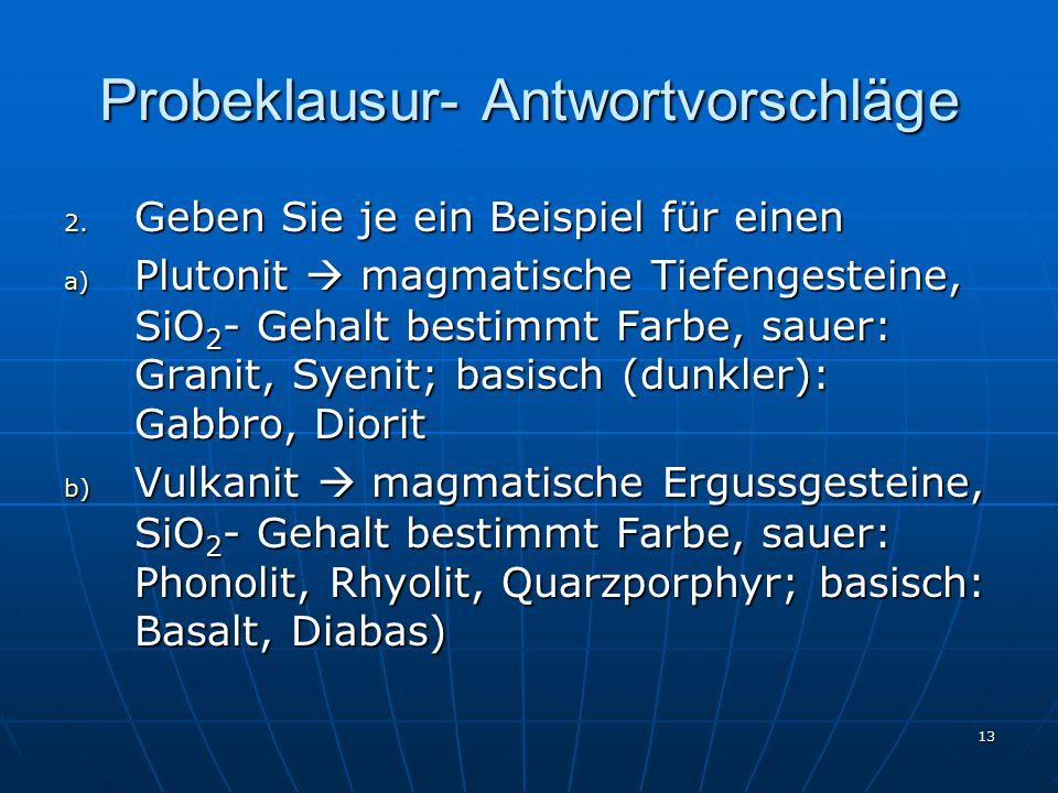 13 Probeklausur- Antwortvorschläge 2. Geben Sie je ein Beispiel für einen a) Plutonit  magmatische Tiefengesteine, SiO 2 - Gehalt bestimmt Farbe, sau