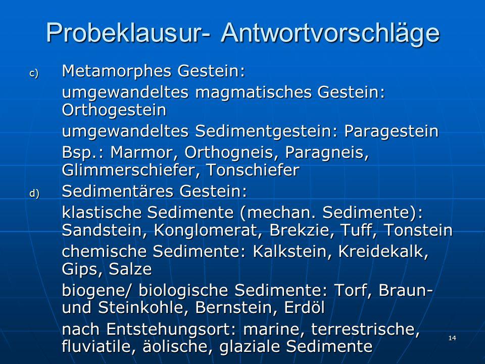 14 Probeklausur- Antwortvorschläge c) Metamorphes Gestein: umgewandeltes magmatisches Gestein: Orthogestein umgewandeltes Sedimentgestein: Paragestein