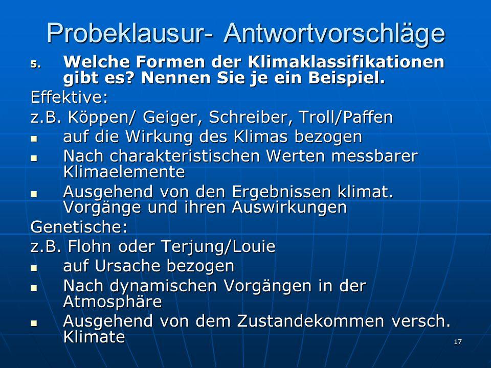 17 Probeklausur- Antwortvorschläge 5. Welche Formen der Klimaklassifikationen gibt es? Nennen Sie je ein Beispiel. Effektive: z.B. Köppen/ Geiger, Sch