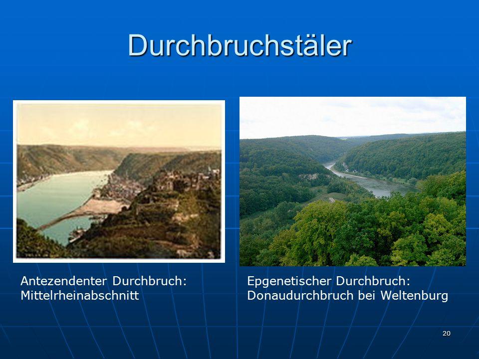 20 Durchbruchstäler Antezendenter Durchbruch: Mittelrheinabschnitt Epgenetischer Durchbruch: Donaudurchbruch bei Weltenburg