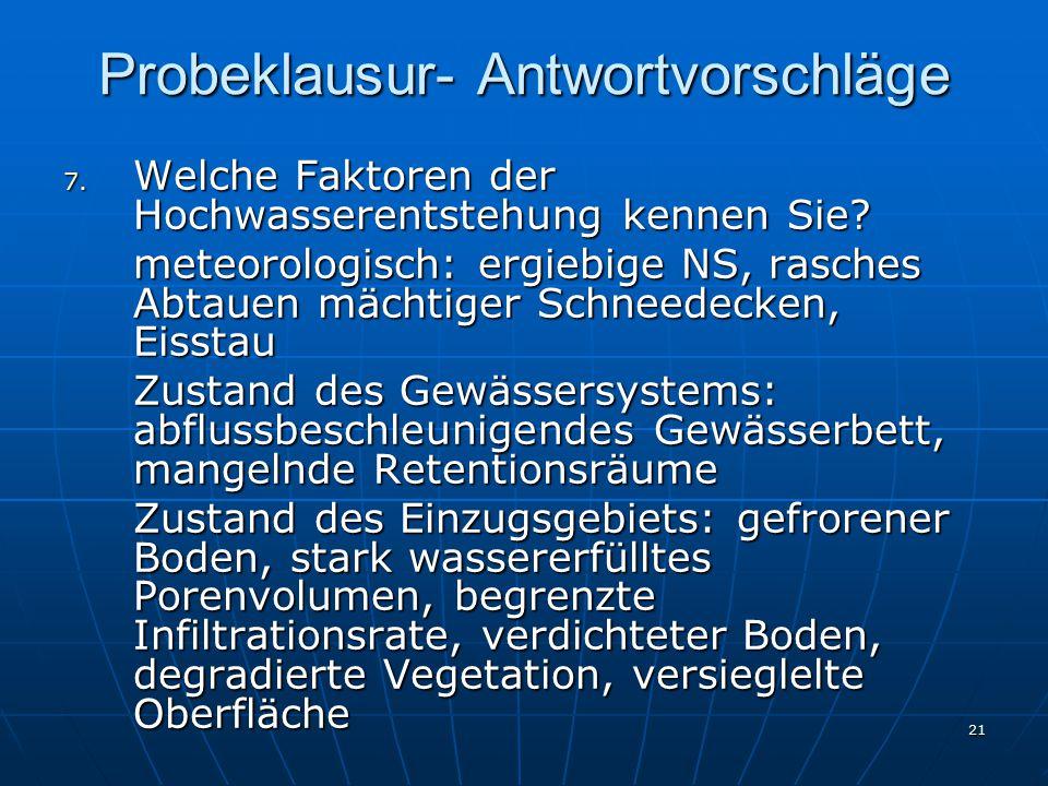 21 Probeklausur- Antwortvorschläge 7. Welche Faktoren der Hochwasserentstehung kennen Sie? meteorologisch: ergiebige NS, rasches Abtauen mächtiger Sch