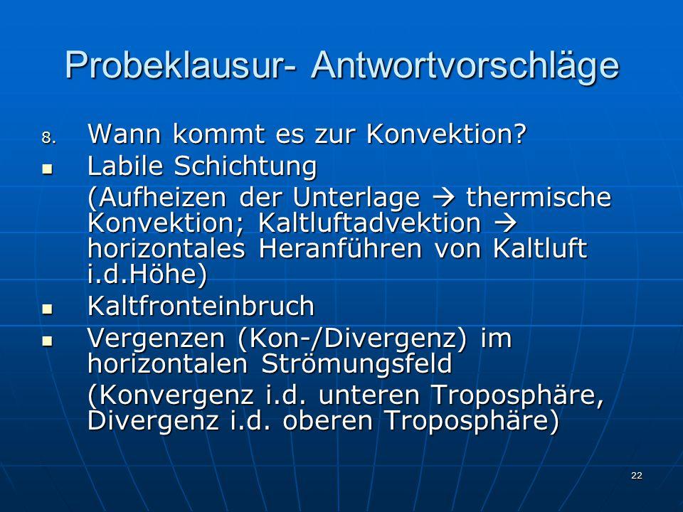 22 Probeklausur- Antwortvorschläge 8. Wann kommt es zur Konvektion? Labile Schichtung Labile Schichtung (Aufheizen der Unterlage  thermische Konvekti