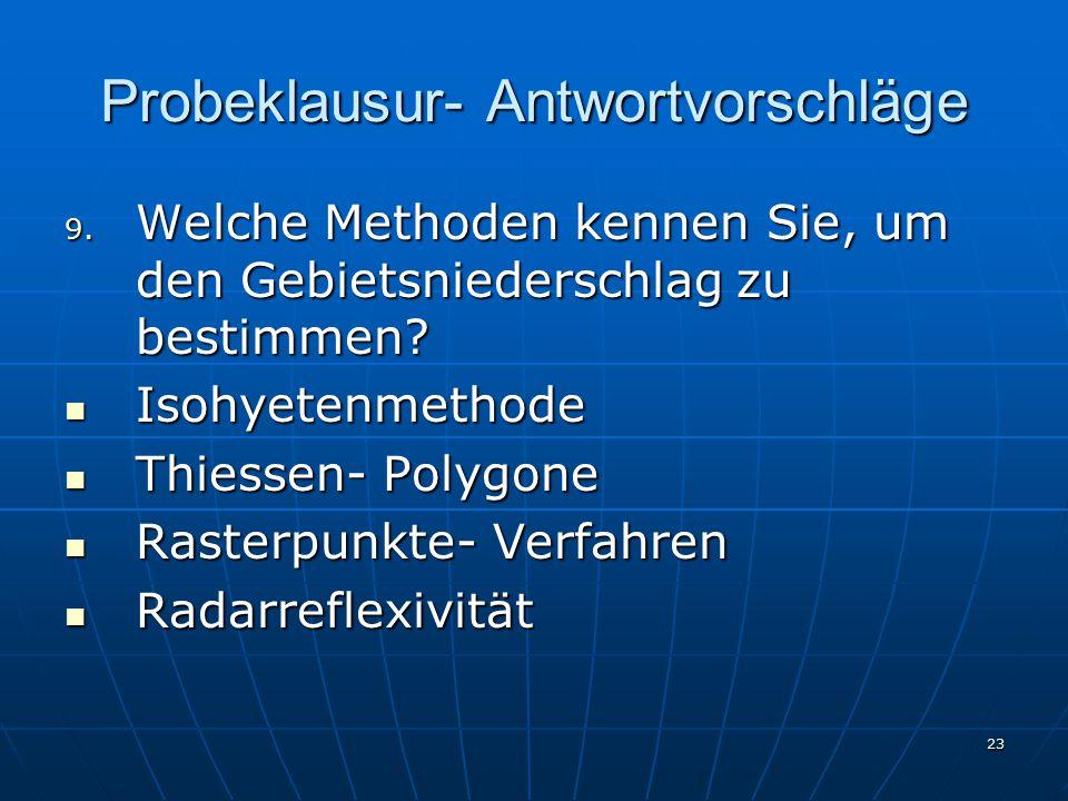 23 Probeklausur- Antwortvorschläge 9. Welche Methoden kennen Sie, um den Gebietsniederschlag zu bestimmen? Isohyetenmethode Isohyetenmethode Thiessen-