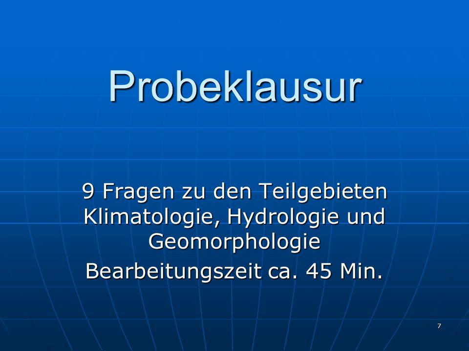 7 Probeklausur 9 Fragen zu den Teilgebieten Klimatologie, Hydrologie und Geomorphologie Bearbeitungszeit ca. 45 Min.