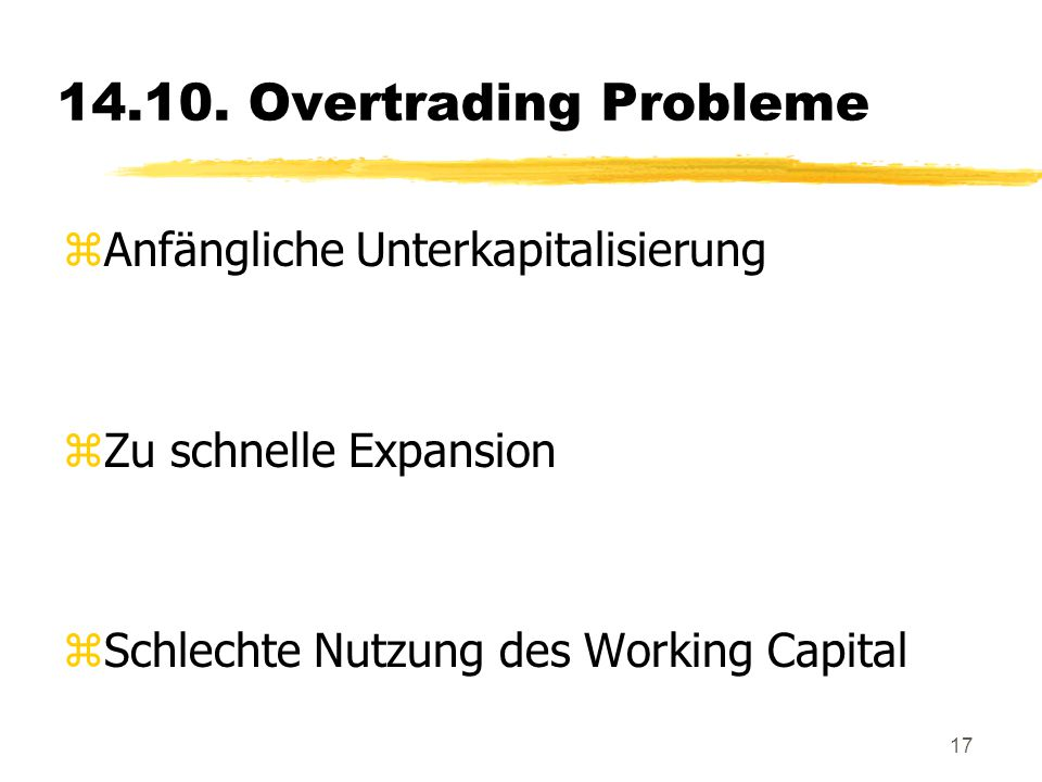 17 14.10. Overtrading Probleme zAnfängliche Unterkapitalisierung zZu schnelle Expansion zSchlechte Nutzung des Working Capital
