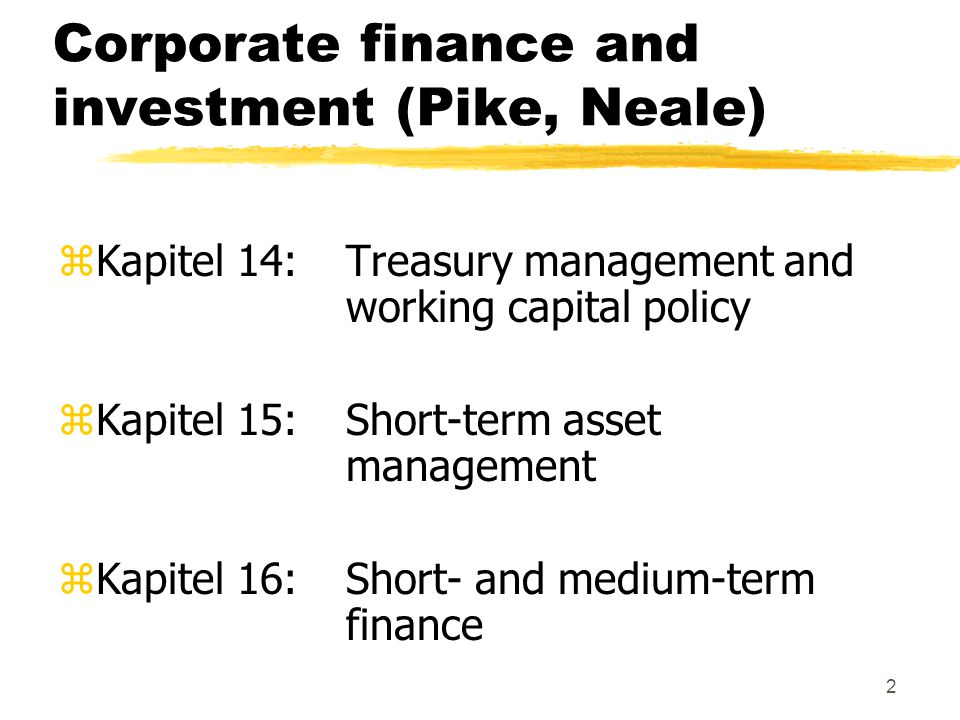 2 Corporate finance and investment (Pike, Neale) zKapitel 14:Treasury management and working capital policy zKapitel 15: Short-term asset management z