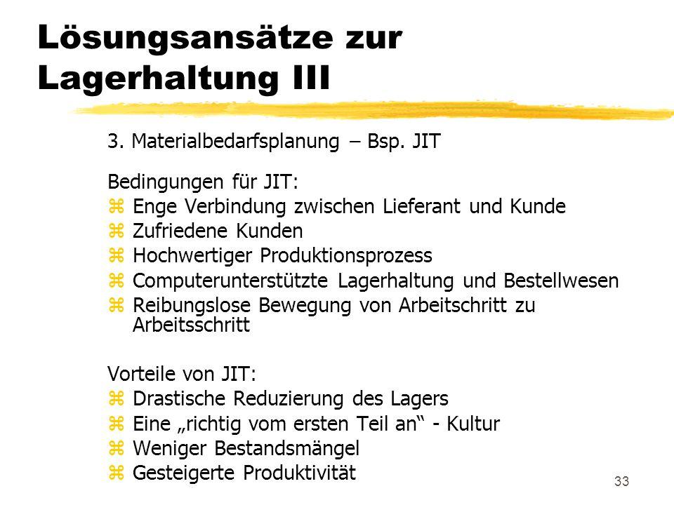33 Lösungsansätze zur Lagerhaltung III 3. Materialbedarfsplanung – Bsp. JIT Bedingungen für JIT: zEnge Verbindung zwischen Lieferant und Kunde zZufrie