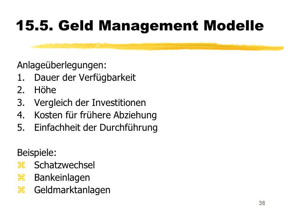 36 15.5. Geld Management Modelle Anlageüberlegungen: 1.Dauer der Verfügbarkeit 2.Höhe 3.Vergleich der Investitionen 4.Kosten für frühere Abziehung 5.E