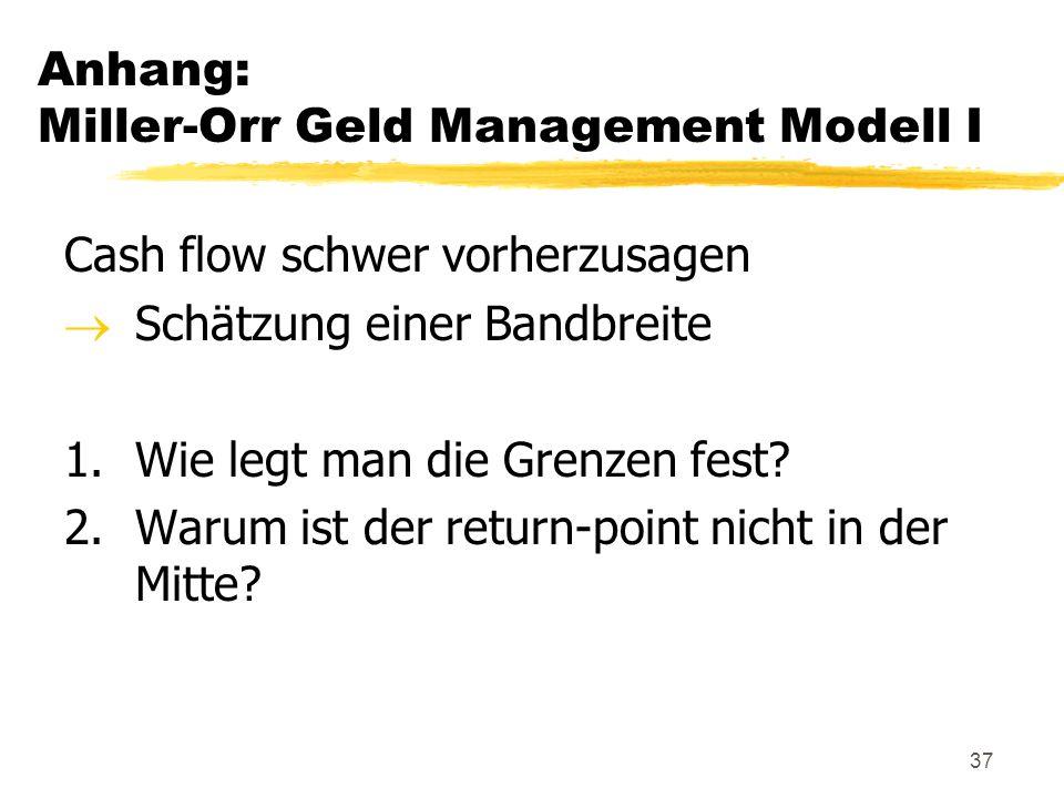 37 Anhang: Miller-Orr Geld Management Modell I Cash flow schwer vorherzusagen  Schätzung einer Bandbreite 1.Wie legt man die Grenzen fest? 2.Warum is