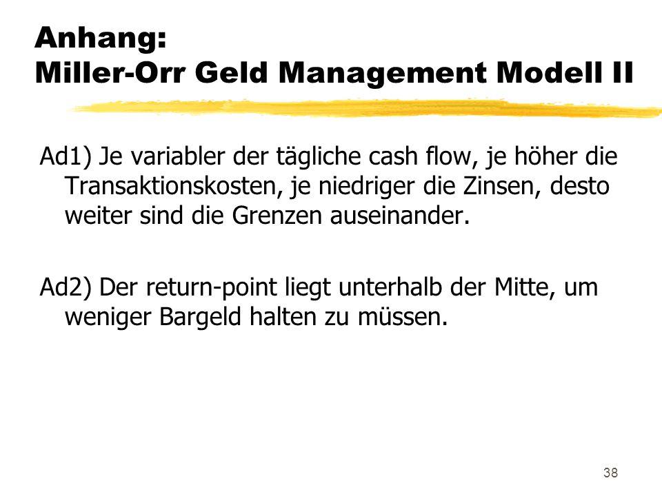 38 Anhang: Miller-Orr Geld Management Modell II Ad1) Je variabler der tägliche cash flow, je höher die Transaktionskosten, je niedriger die Zinsen, de