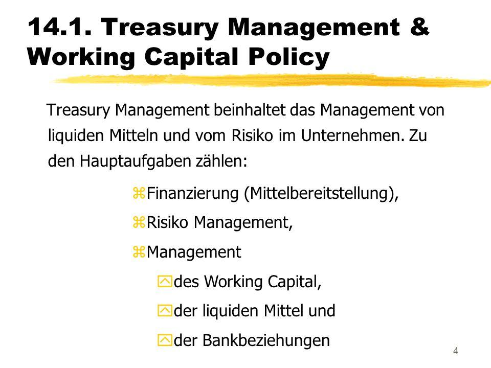 4 14.1. Treasury Management & Working Capital Policy Treasury Management beinhaltet das Management von liquiden Mitteln und vom Risiko im Unternehmen.