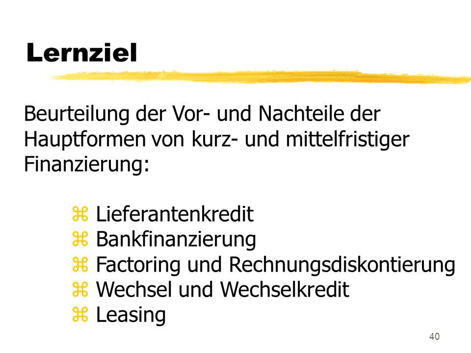 40 Lernziel Beurteilung der Vor- und Nachteile der Hauptformen von kurz- und mittelfristiger Finanzierung: z Lieferantenkredit z Bankfinanzierung z Fa