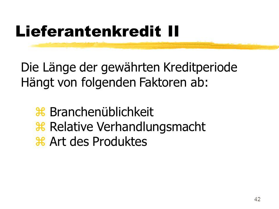 42 Lieferantenkredit II Die Länge der gewährten Kreditperiode Hängt von folgenden Faktoren ab: z Branchenüblichkeit z Relative Verhandlungsmacht z Art