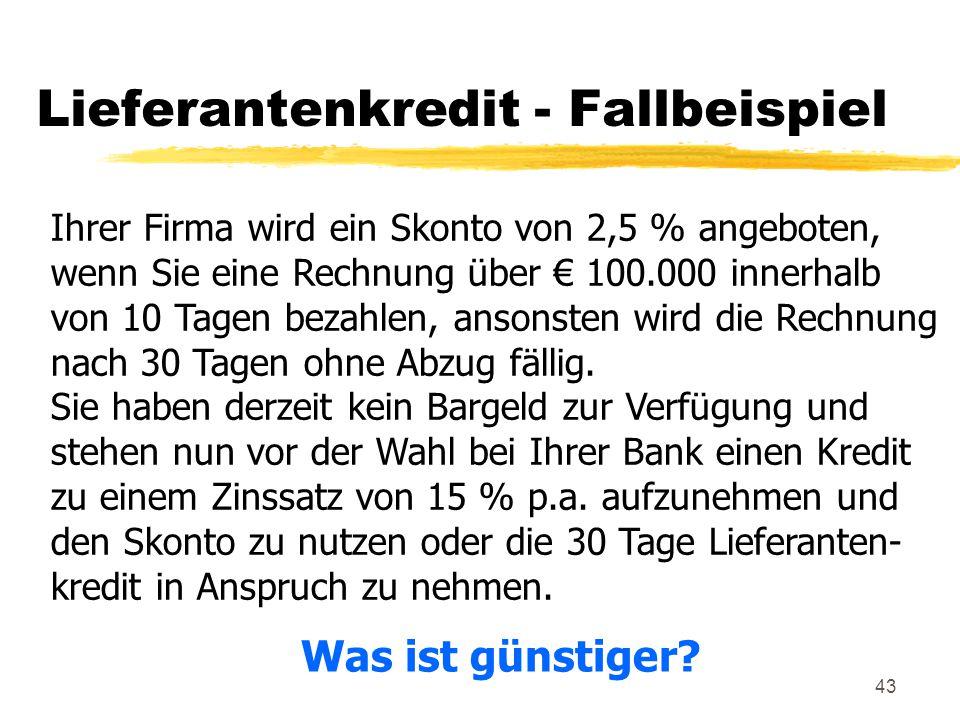 43 Lieferantenkredit - Fallbeispiel Ihrer Firma wird ein Skonto von 2,5 % angeboten, wenn Sie eine Rechnung über € 100.000 innerhalb von 10 Tagen beza