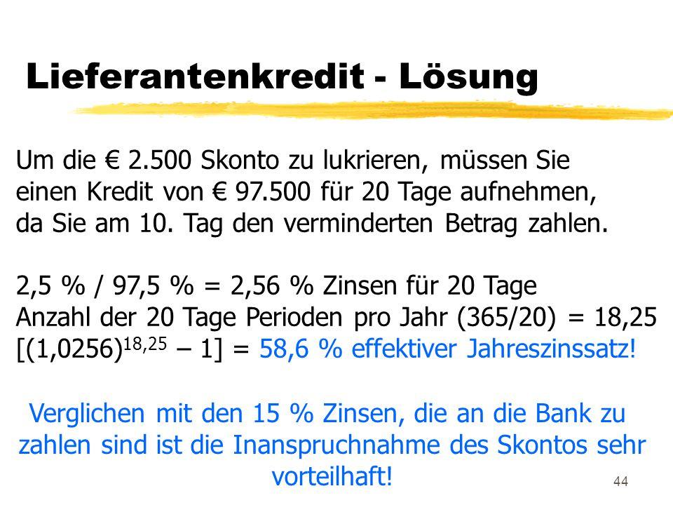 44 Lieferantenkredit - Lösung Um die € 2.500 Skonto zu lukrieren, müssen Sie einen Kredit von € 97.500 für 20 Tage aufnehmen, da Sie am 10. Tag den ve