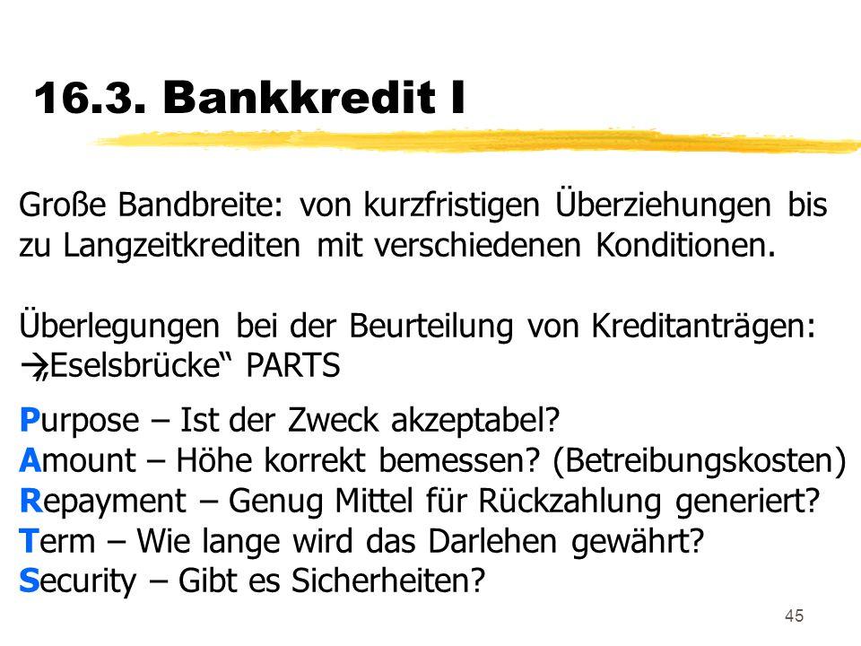 45 16.3. Bankkredit I Große Bandbreite: von kurzfristigen Überziehungen bis zu Langzeitkrediten mit verschiedenen Konditionen. Überlegungen bei der Be