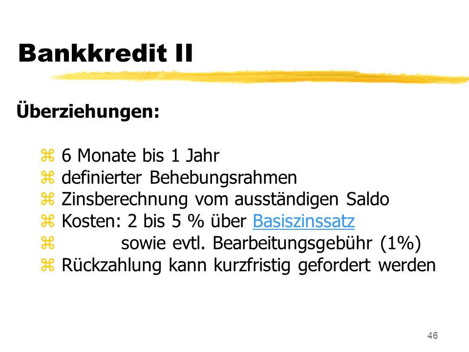 46 Bankkredit II Überziehungen: z 6 Monate bis 1 Jahr z definierter Behebungsrahmen z Zinsberechnung vom ausständigen Saldo z Kosten: 2 bis 5 % über B