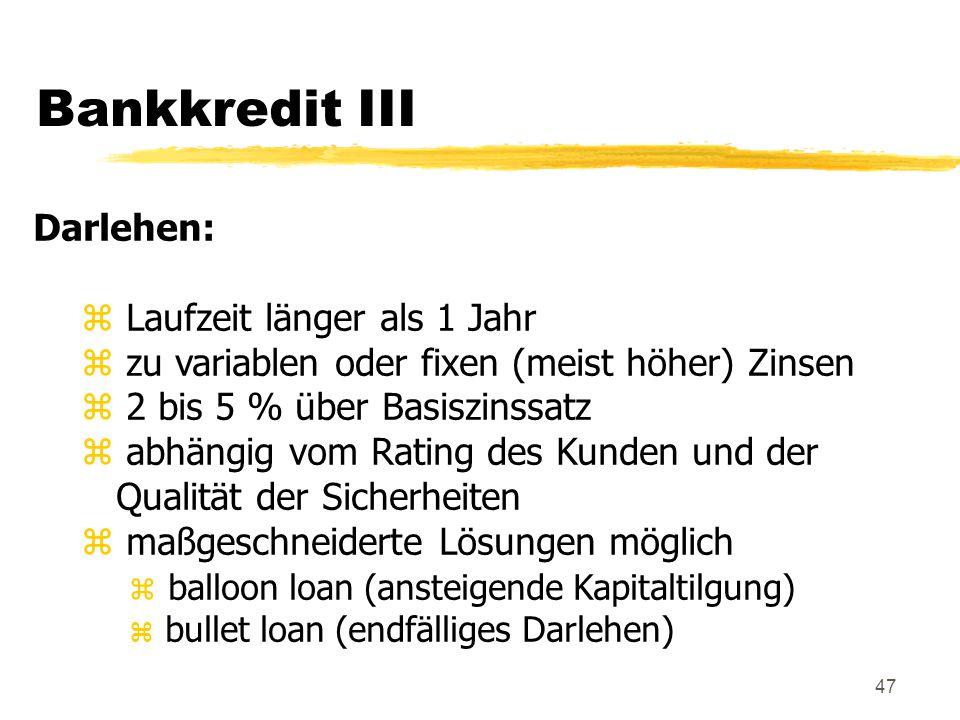 47 Bankkredit III Darlehen: z Laufzeit länger als 1 Jahr z zu variablen oder fixen (meist höher) Zinsen z 2 bis 5 % über Basiszinssatz z abhängig vom