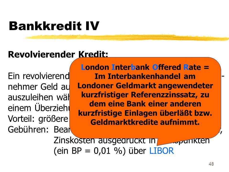 48 Bankkredit IV Revolvierender Kredit: Ein revolvierender Kredit ermöglicht es dem Darlehens- nehmer Geld auszuleihen, zurückzuzahlen und wieder- aus
