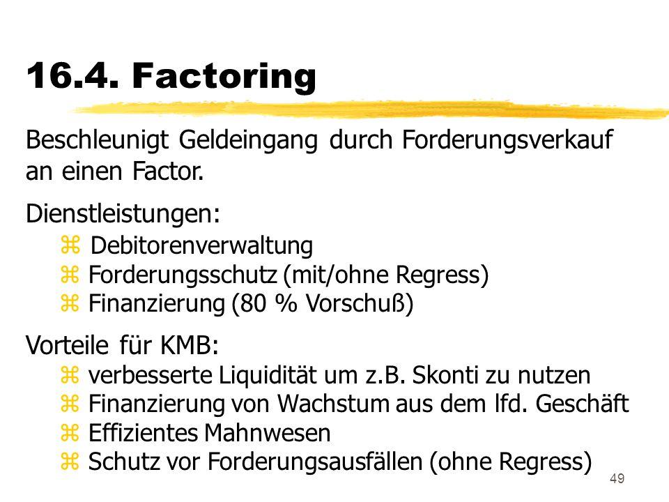 49 16.4. Factoring Beschleunigt Geldeingang durch Forderungsverkauf an einen Factor. Dienstleistungen: z Debitorenverwaltung z Forderungsschutz (mit/o