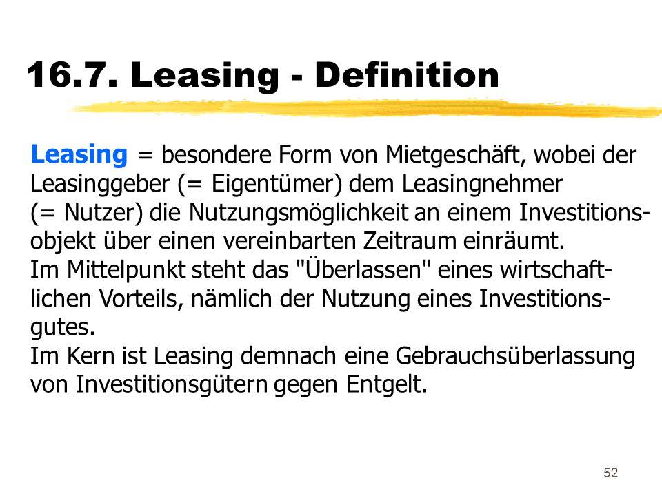 52 16.7. Leasing - Definition Leasing = besondere Form von Mietgeschäft, wobei der Leasinggeber (= Eigentümer) dem Leasingnehmer (= Nutzer) die Nutzun