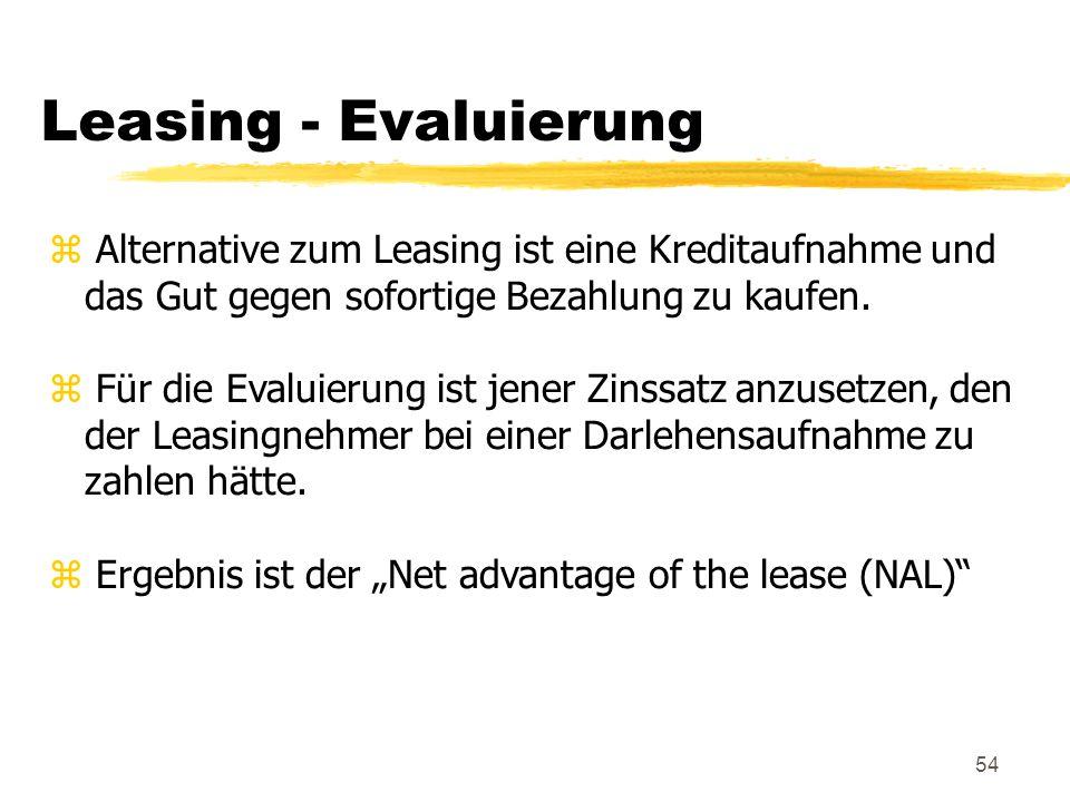 54 Leasing - Evaluierung z Alternative zum Leasing ist eine Kreditaufnahme und das Gut gegen sofortige Bezahlung zu kaufen. z Für die Evaluierung ist