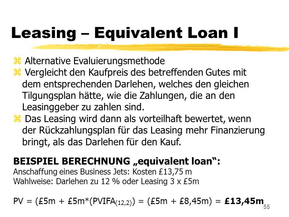 55 Leasing – Equivalent Loan I z Alternative Evaluierungsmethode z Vergleicht den Kaufpreis des betreffenden Gutes mit dem entsprechenden Darlehen, we
