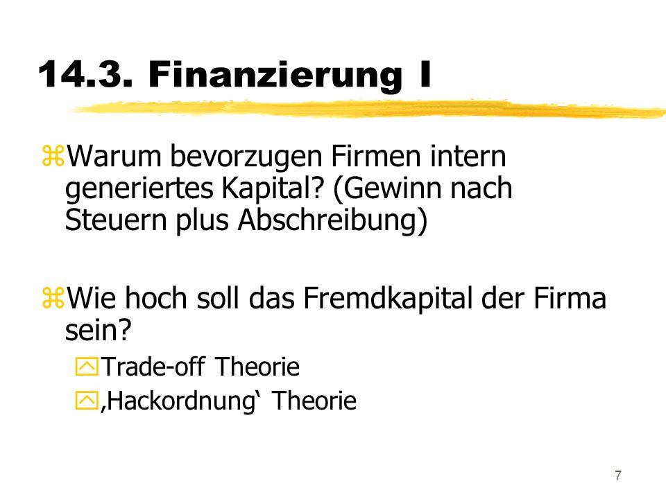 7 14.3. Finanzierung I zWarum bevorzugen Firmen intern generiertes Kapital? (Gewinn nach Steuern plus Abschreibung) zWie hoch soll das Fremdkapital de