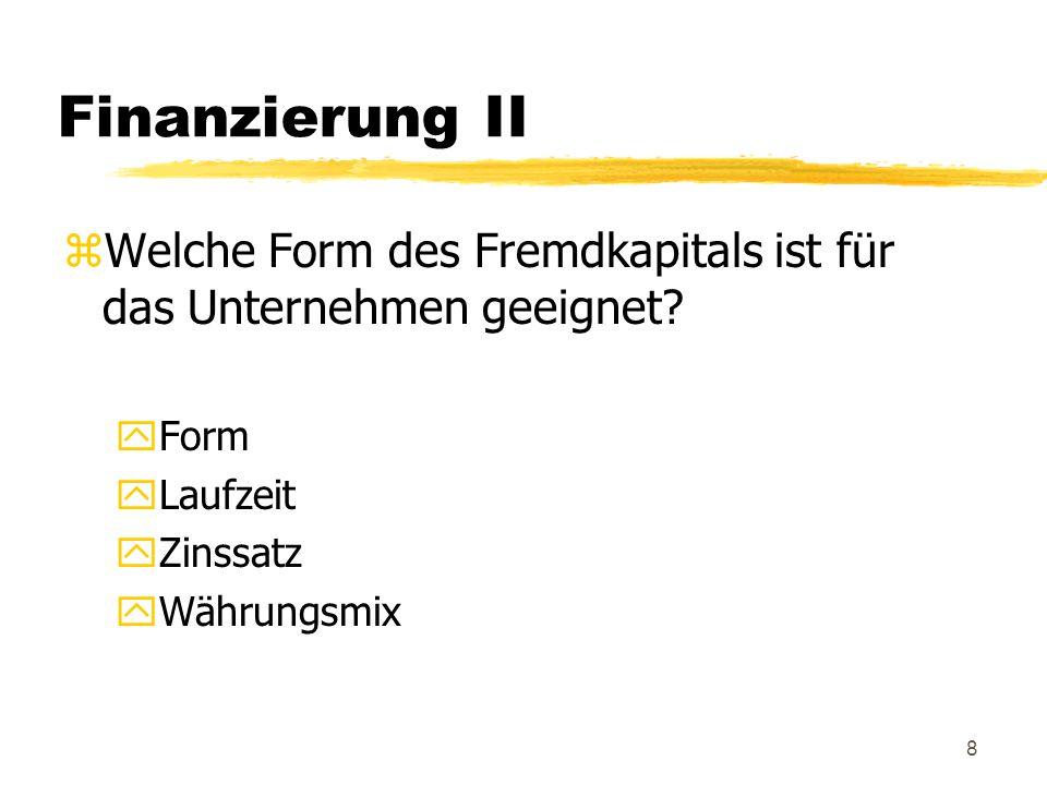 8 Finanzierung II zWelche Form des Fremdkapitals ist für das Unternehmen geeignet? yForm yLaufzeit yZinssatz yWährungsmix