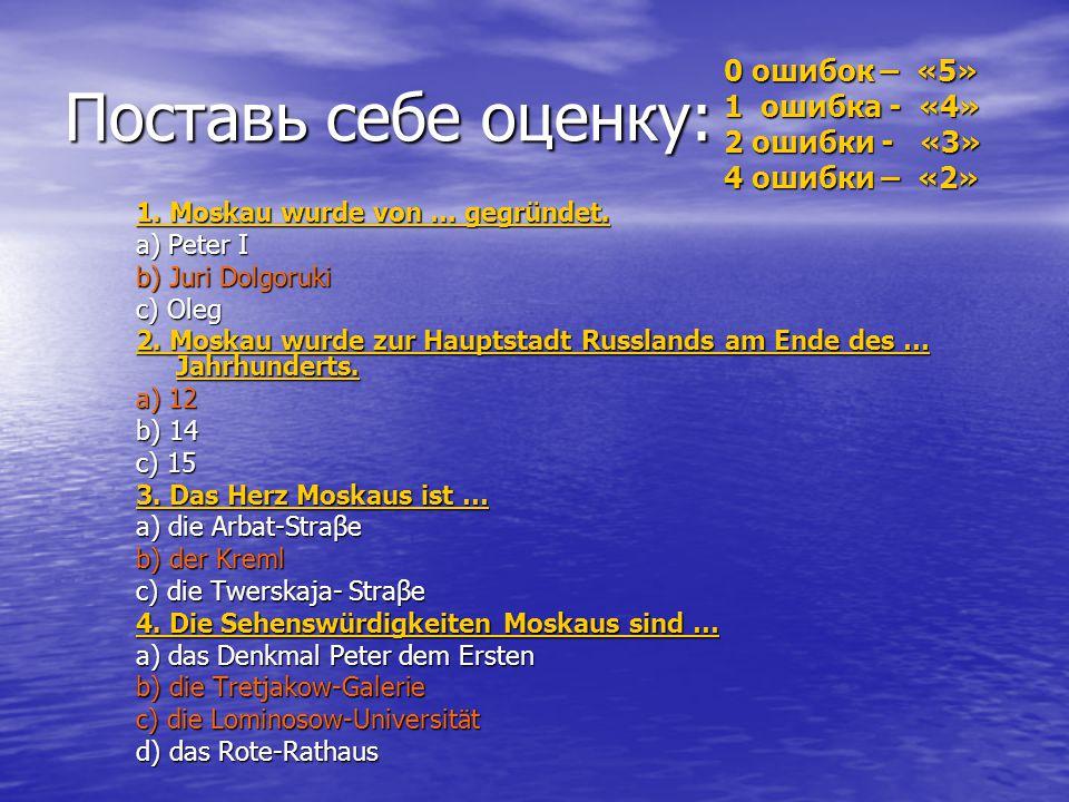 Setzt die passende Wörter ein. 1. Moskau wurde von … gegründet. a) Peter I b) Juri Dolgoruki c) Oleg 2. Moskau wurde zur Hauptstadt Russlands am Ende