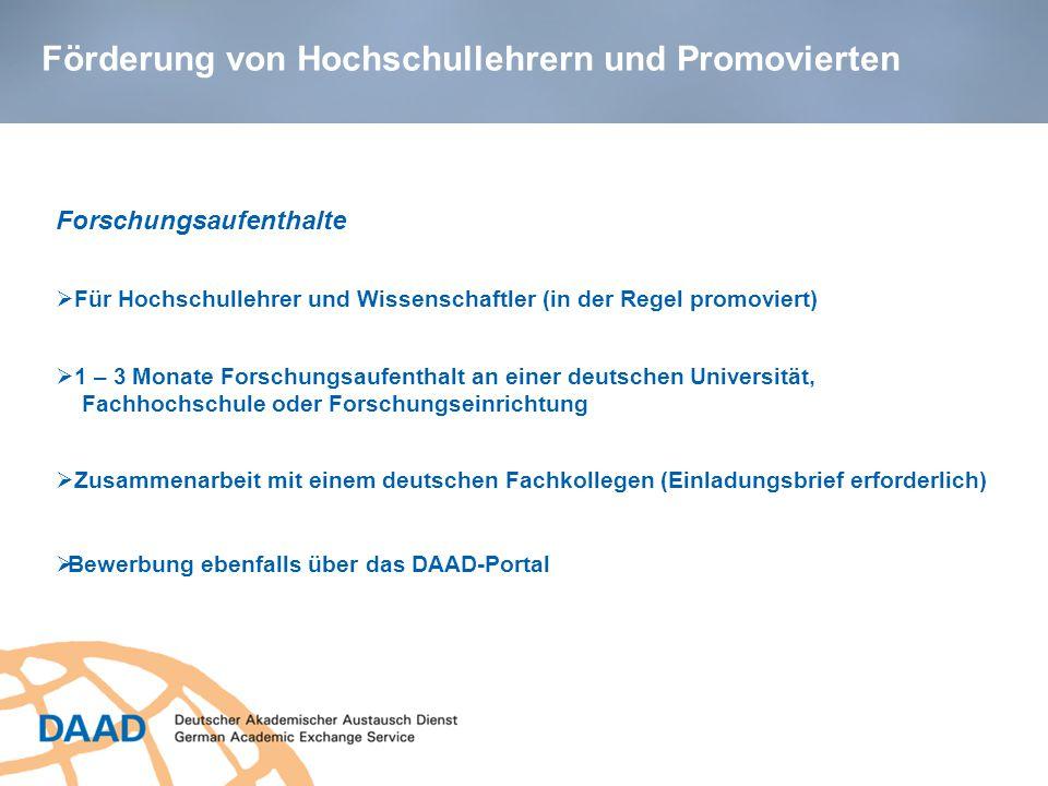 Förderung von Hochschullehrern und Promovierten Forschungsaufenthalte  Für Hochschullehrer und Wissenschaftler (in der Regel promoviert)  1 – 3 Monate Forschungsaufenthalt an einer deutschen Universität, Fachhochschule oder Forschungseinrichtung  Zusammenarbeit mit einem deutschen Fachkollegen (Einladungsbrief erforderlich)  Bewerbung ebenfalls über das DAAD-Portal