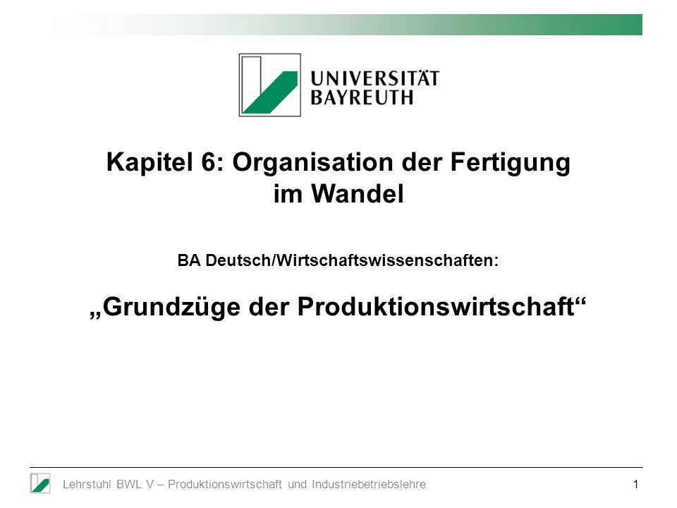 Lehrstuhl BWL V – Produktionswirtschaft und Industriebetriebslehre1 Kapitel 6: Organisation der Fertigung im Wandel BA Deutsch/Wirtschaftswissenschaft