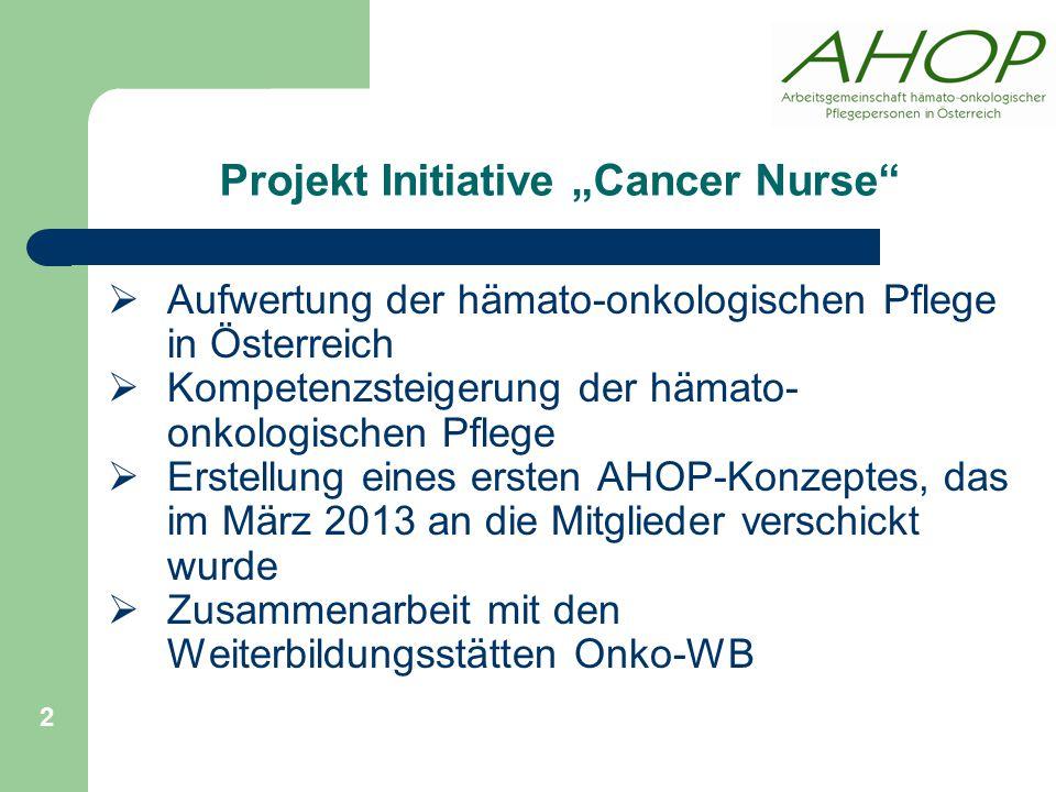 """Projekt Initiative """"Cancer Nurse  Aufwertung der hämato-onkologischen Pflege in Österreich  Kompetenzsteigerung der hämato- onkologischen Pflege  Erstellung eines ersten AHOP-Konzeptes, das im März 2013 an die Mitglieder verschickt wurde  Zusammenarbeit mit den Weiterbildungsstätten Onko-WB 2"""