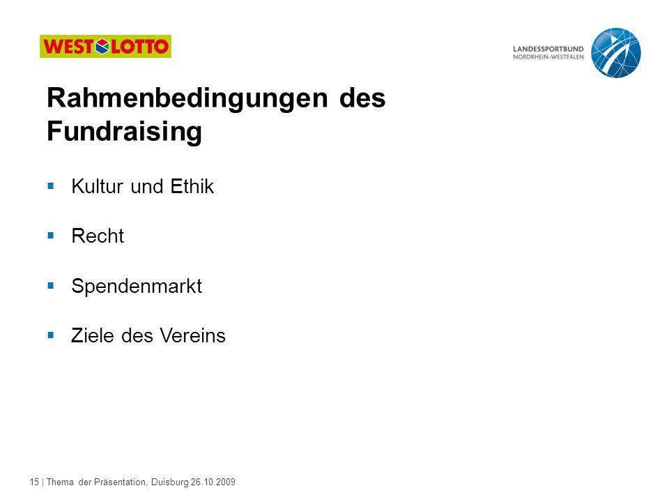 15 | Thema der Präsentation, Duisburg 26.10.2009  Kultur und Ethik  Recht  Spendenmarkt  Ziele des Vereins Rahmenbedingungen des Fundraising