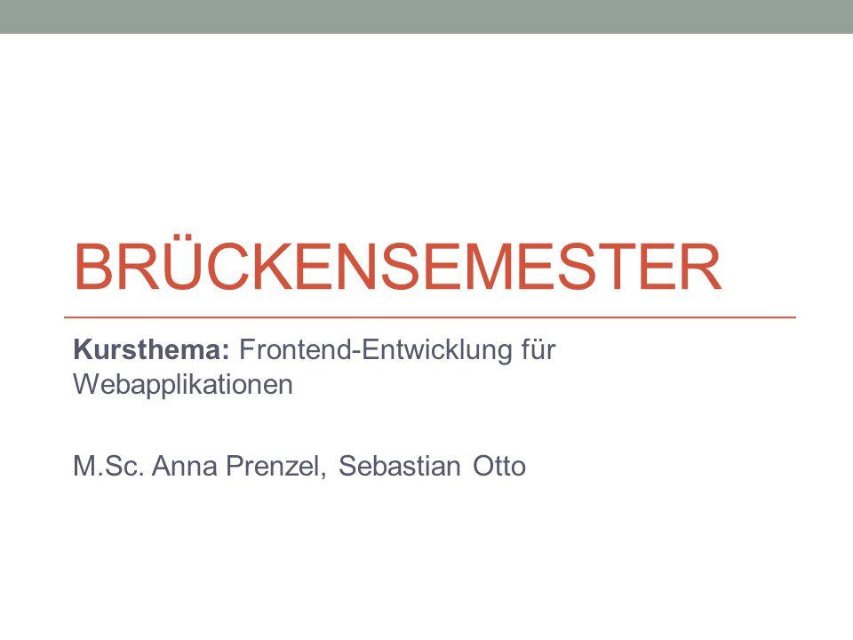 BRÜCKENSEMESTER Kursthema: Frontend-Entwicklung für Webapplikationen M.Sc. Anna Prenzel, Sebastian Otto